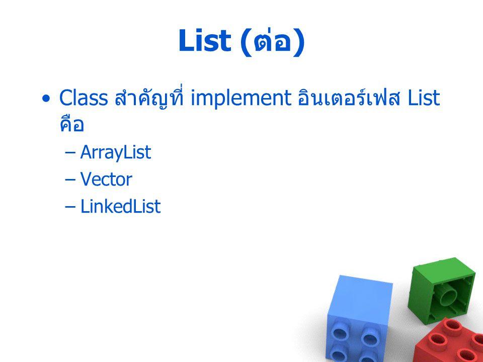 List ( ต่อ ) Class สำคัญที่ implement อินเตอร์เฟส List คือ –ArrayList –Vector –LinkedList