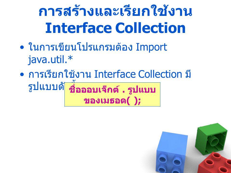 การสร้างและเรียกใช้งาน Interface Collection ในการเขียนโปรแกรมต้อง Import java.util.* การเรียกใช้งาน Interface Collection มี รูปแบบดังนี้ ชื่อออบเจ็กต์