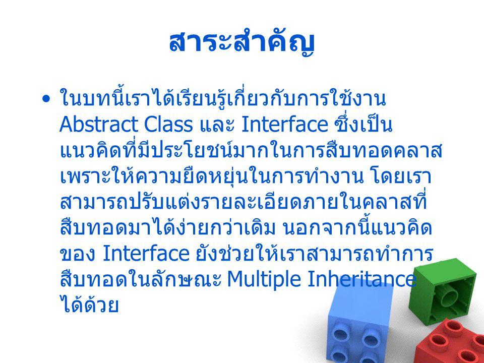 สาระสำคัญ ในบทนี้เราได้เรียนรู้เกี่ยวกับการใช้งาน Abstract Class และ Interface ซึ่งเป็น แนวคิดที่มีประโยชน์มากในการสืบทอดคลาส เพราะให้ความยืดหยุ่นในกา
