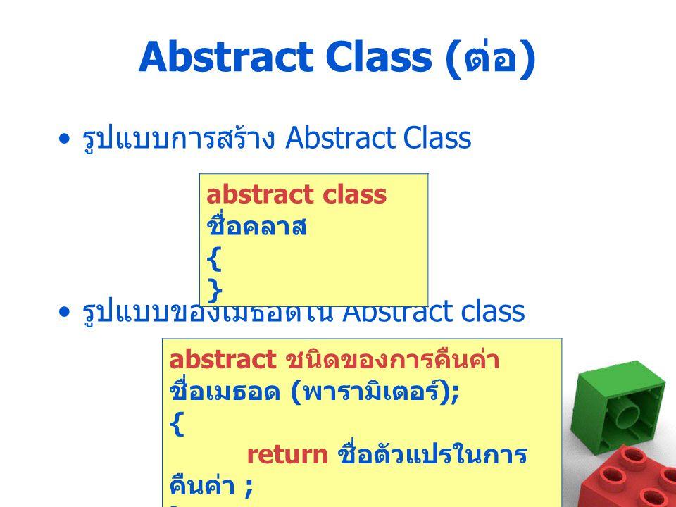 Abstract Class ( ต่อ ) รูปแบบการสร้าง Abstract Class รูปแบบของเมธอดใน Abstract class abstract class ชื่อคลาส { } abstract ชนิดของการคืนค่า ชื่อเมธอด (