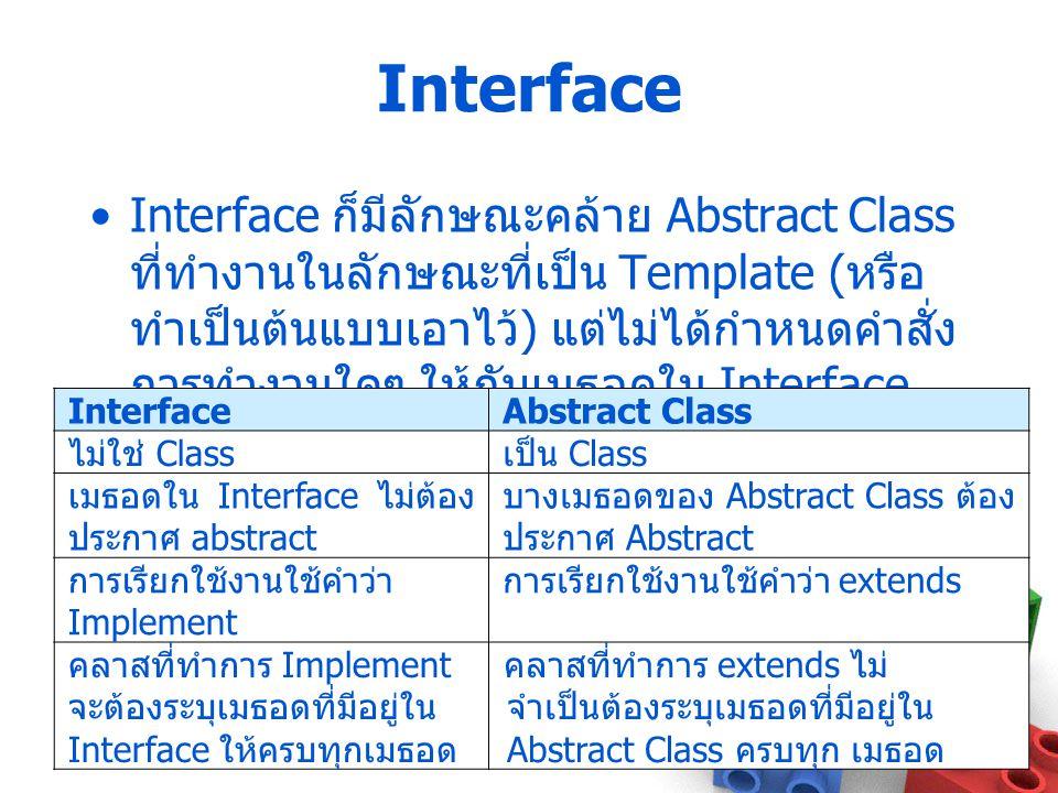 Interface Interface ก็มีลักษณะคล้าย Abstract Class ที่ทำงานในลักษณะที่เป็น Template ( หรือ ทำเป็นต้นแบบเอาไว้ ) แต่ไม่ได้กำหนดคำสั่ง การทำงานใดๆ ให้กั