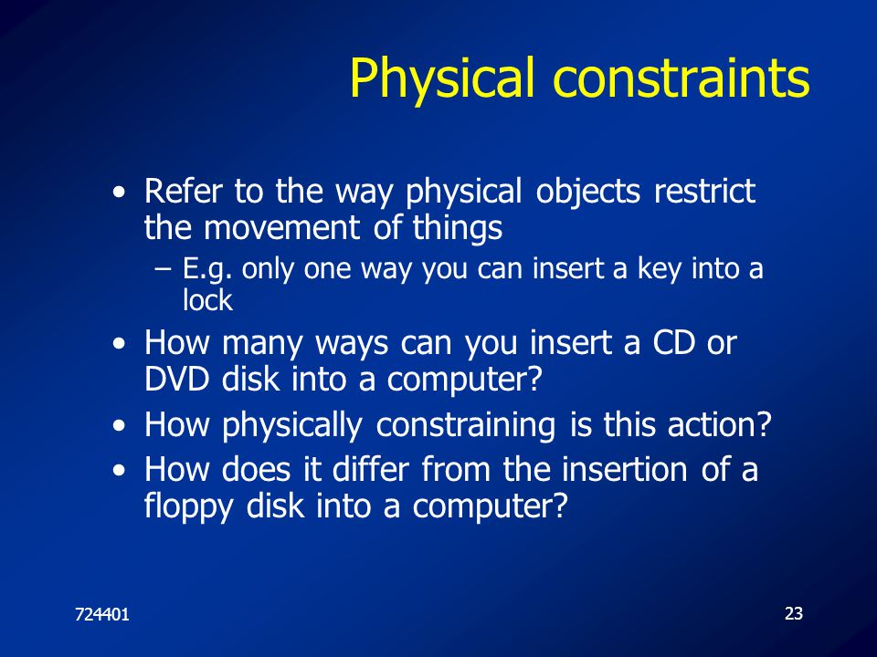 72440123 Physical constraints Refer to the way physical objects restrict the movement of things –E.g. only one way you can insert a key into a lock Ho
