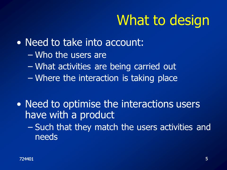 7244016 Understanding users' needs –Need to take into account what people are good and bad at –Consider what might help people in the way they currently do things –Listen to what people want and get them involved –Use tried and tested user-based methods