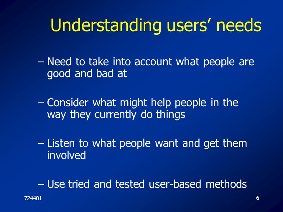 7244016 Understanding users' needs –Need to take into account what people are good and bad at –Consider what might help people in the way they current