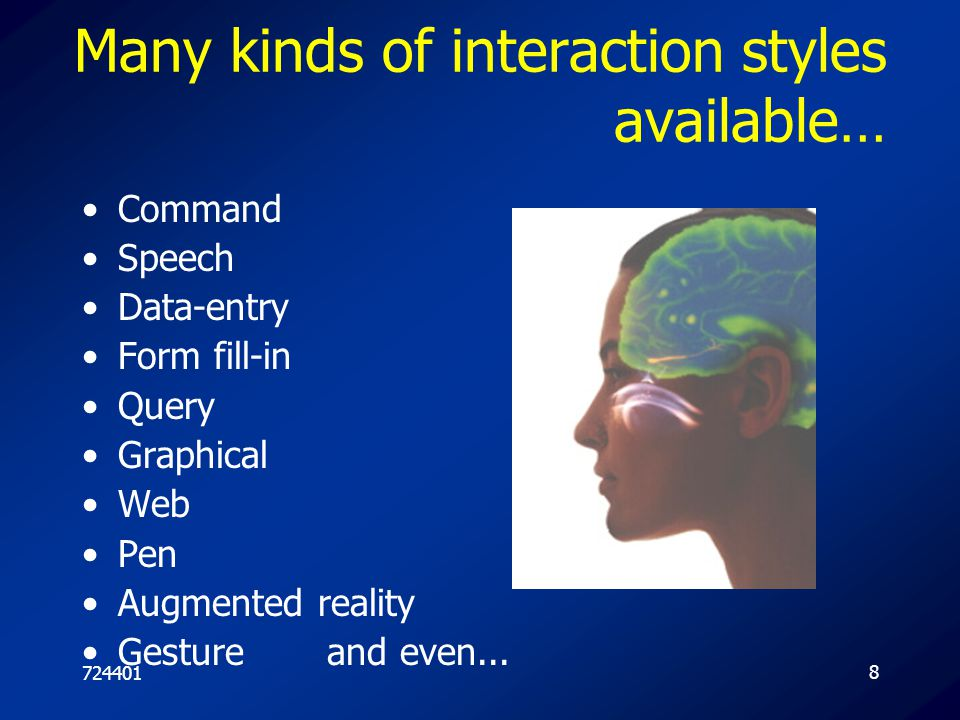 7244018 Many kinds of interaction styles available… Command Speech Data-entry Form fill-in Query Graphical Web Pen Augmented reality Gesture and even.