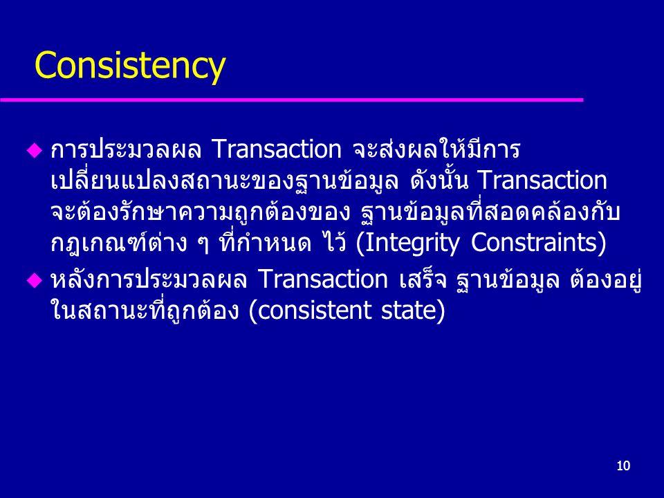 10 Consistency u การประมวลผล Transaction จะส่งผลให้มีการ เปลี่ยนแปลงสถานะของฐานข้อมูล ดังนั้น Transaction จะต้องรักษาความถูกต้องของ ฐานข้อมูลที่สอดคล้