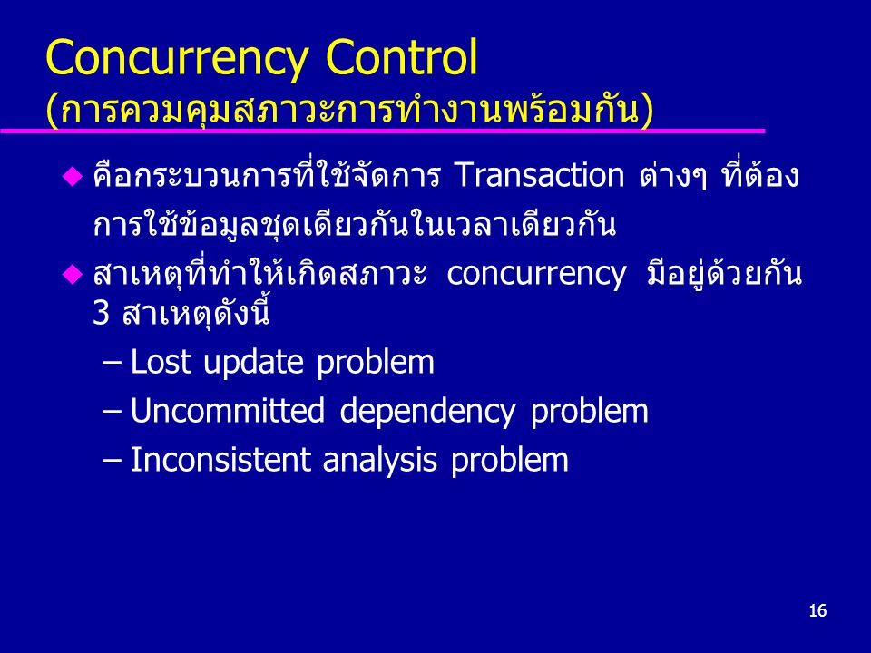 16 Concurrency Control (การควมคุมสภาวะการทำงานพร้อมกัน) u คือกระบวนการที่ใช้จัดการ Transaction ต่างๆ ที่ต้อง การใช้ข้อมูลชุดเดียวกันในเวลาเดียวกัน u ส
