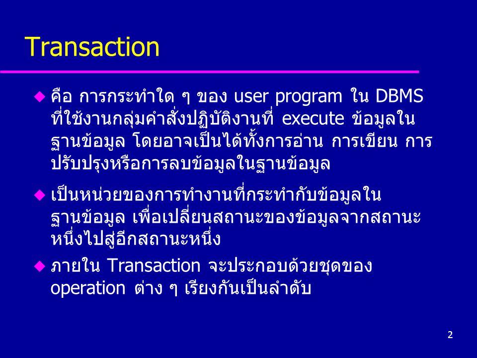 2 Transaction u คือ การกระทำใด ๆ ของ user program ใน DBMS ที่ใช้งานกลุ่มคำสั่งปฏิบัติงานที่ execute ข้อมูลใน ฐานข้อมูล โดยอาจเป็นได้ทั้งการอ่าน การเขี