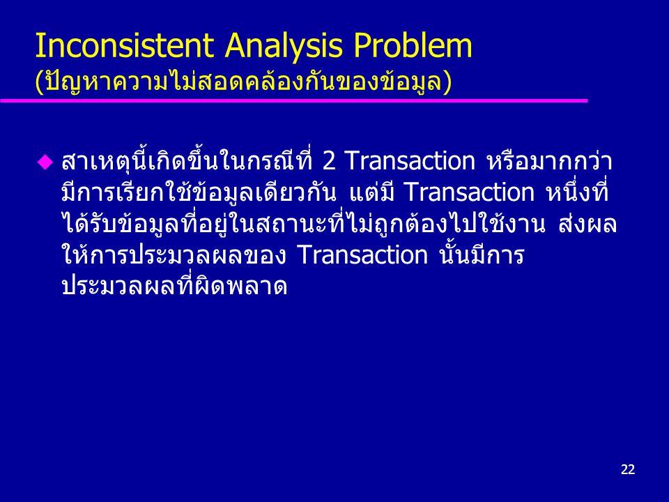 22 Inconsistent Analysis Problem (ปัญหาความไม่สอดคล้องกันของข้อมูล) u สาเหตุนี้เกิดขึ้นในกรณีที่ 2 Transaction หรือมากกว่า มีการเรียกใช้ข้อมูลเดียวกัน