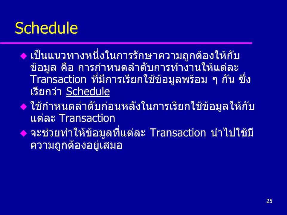 25 Schedule u เป็นแนวทางหนึ่งในการรักษาความถูกต้องให้กับ ข้อมูล คือ การกำหนดลำดับการทำงานให้แต่ละ Transaction ที่มีการเรียกใช้ข้อมูลพร้อม ๆ กัน ซึ่ง เ
