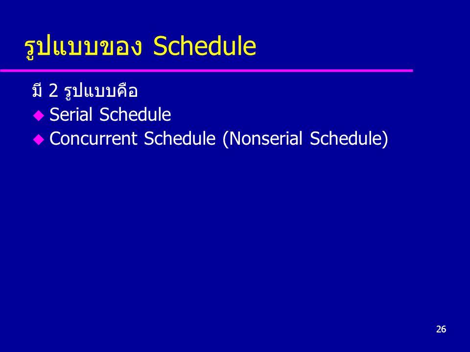 26 รูปแบบของ Schedule มี 2 รูปแบบคือ u Serial Schedule u Concurrent Schedule (Nonserial Schedule)