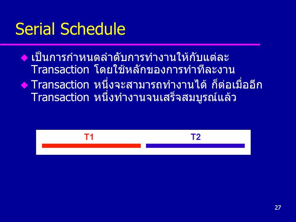 27 Serial Schedule u เป็นการกำหนดลำดับการทำงานให้กับแต่ละ Transaction โดยใช้หลักของการทำทีละงาน u Transaction หนึ่งจะสามารถทำงานได้ ก็ต่อเมื่ออีก Tran