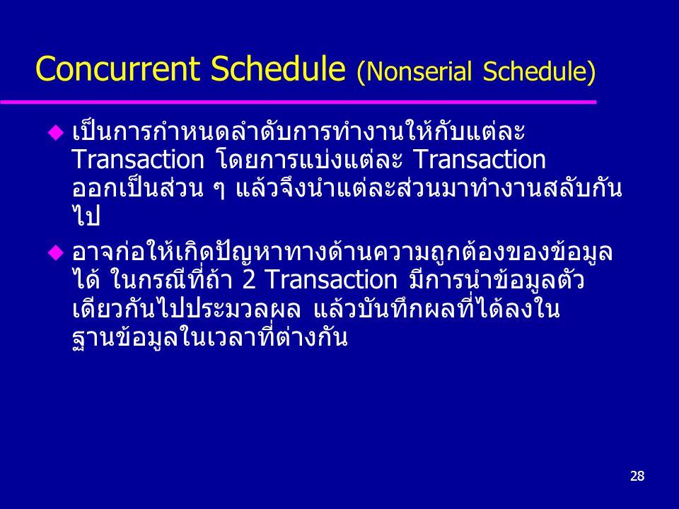 28 Concurrent Schedule (Nonserial Schedule) u เป็นการกำหนดลำดับการทำงานให้กับแต่ละ Transaction โดยการแบ่งแต่ละ Transaction ออกเป็นส่วน ๆ แล้วจึงนำแต่ล