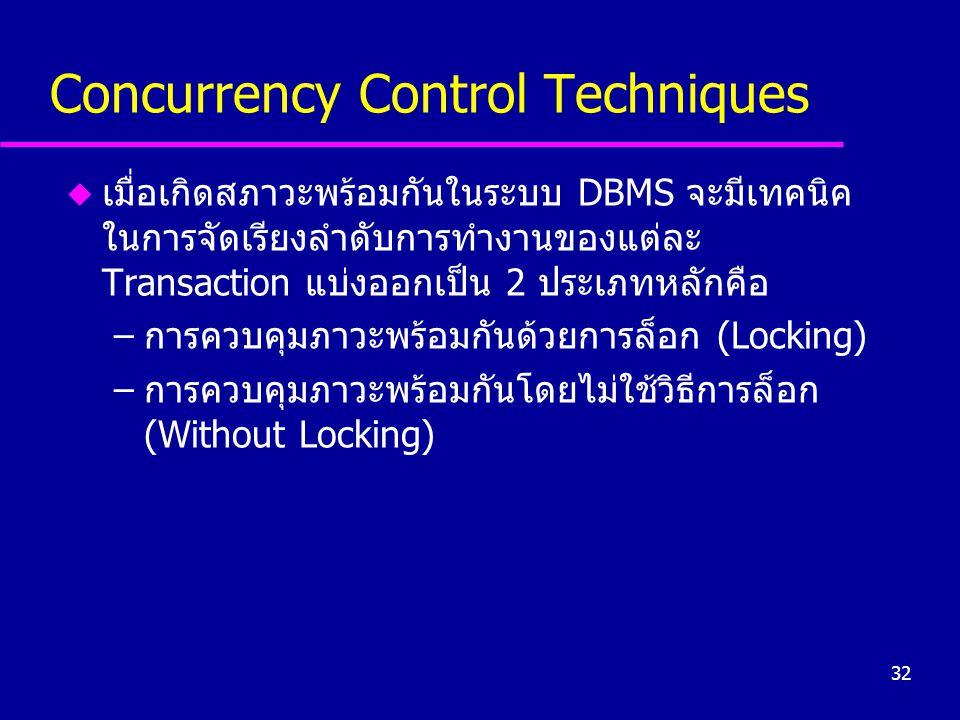32 Concurrency Control Techniques u เมื่อเกิดสภาวะพร้อมกันในระบบ DBMS จะมีเทคนิค ในการจัดเรียงลำดับการทำงานของแต่ละ Transaction แบ่งออกเป็น 2 ประเภทหล