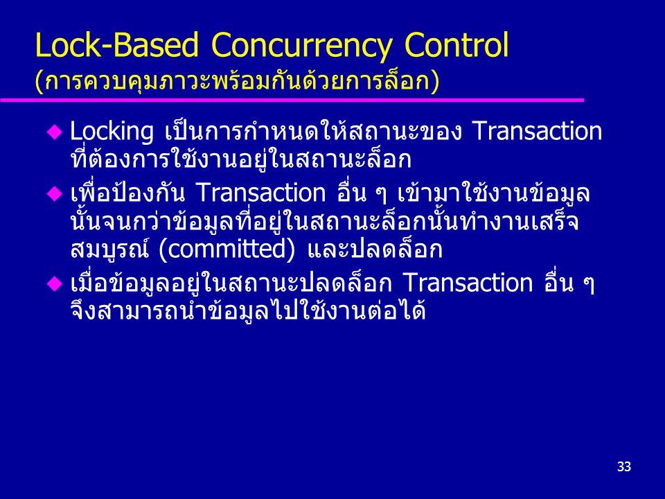 33 Lock-Based Concurrency Control (การควบคุมภาวะพร้อมกันด้วยการล็อก) u Locking เป็นการกำหนดให้สถานะของ Transaction ที่ต้องการใช้งานอยู่ในสถานะล็อก u เ