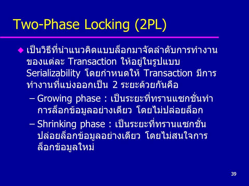 39 Two-Phase Locking (2PL) u เป็นวิธีที่นำแนวคิดแบบล็อกมาจัดลำดับการทำงาน ของแต่ละ Transaction ให้อยู่ในรูปแบบ Serializability โดยกำหนดให้ Transaction