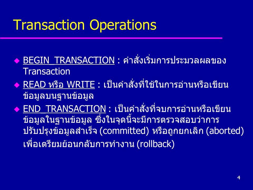 4 Transaction Operations u BEGIN_TRANSACTION : คำสั่งเริ่มการประมวลผลของ Transaction u READ หรือ WRITE : เป็นคำสั่งที่ใช้ในการอ่านหรือเขียน ข้อมูลบนฐา