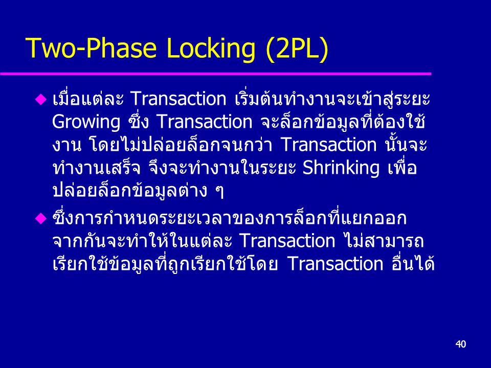 40 Two-Phase Locking (2PL) u เมื่อแต่ละ Transaction เริ่มต้นทำงานจะเข้าสู่ระยะ Growing ซึ่ง Transaction จะล็อกข้อมูลที่ต้องใช้ งาน โดยไม่ปล่อยล็อกจนกว