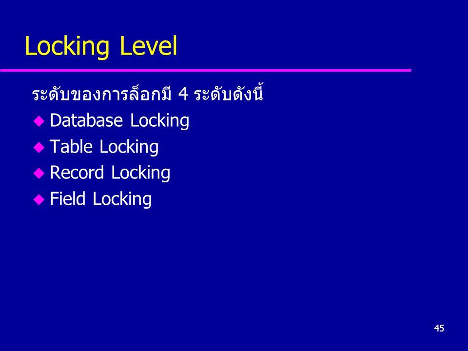 45 Locking Level ระดับของการล็อกมี 4 ระดับดังนี้ u Database Locking u Table Locking u Record Locking u Field Locking
