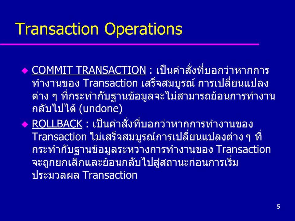 5 Transaction Operations u COMMIT TRANSACTION : เป็นคำสั่งที่บอกว่าหากการ ทำงานของ Transaction เสร็จสมบูรณ์ การเปลี่ยนแปลง ต่าง ๆ ที่กระทำกับฐานข้อมูล