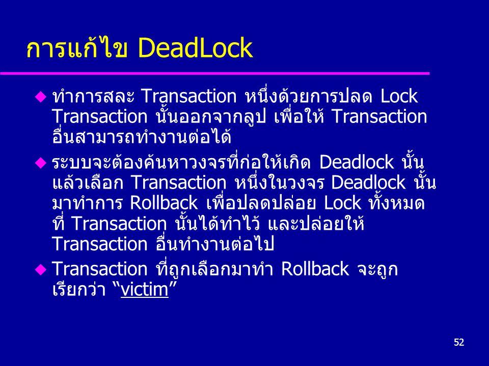 52 การแก้ไข DeadLock u ทำการสละ Transaction หนึ่งด้วยการปลด Lock Transaction นั้นออกจากลูป เพื่อให้ Transaction อื่นสามารถทำงานต่อได้ u ระบบจะต้องค้นห