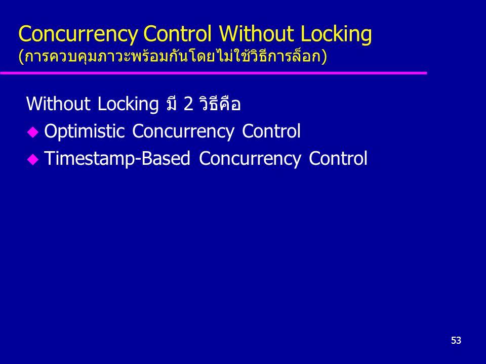 53 Concurrency Control Without Locking (การควบคุมภาวะพร้อมกันโดยไม่ใช้วิธีการล็อก) Without Locking มี 2 วิธีคือ u Optimistic Concurrency Control u Tim