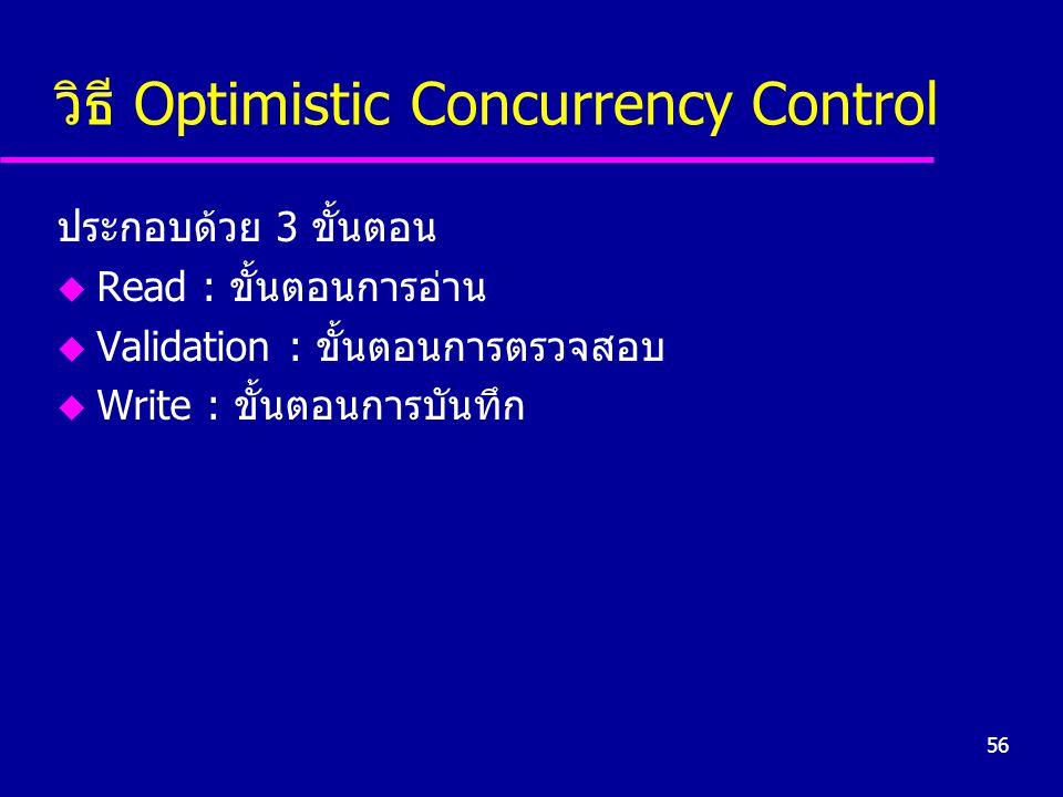 56 วิธี Optimistic Concurrency Control ประกอบด้วย 3 ขั้นตอน u Read : ขั้นตอนการอ่าน u Validation : ขั้นตอนการตรวจสอบ u Write : ขั้นตอนการบันทึก