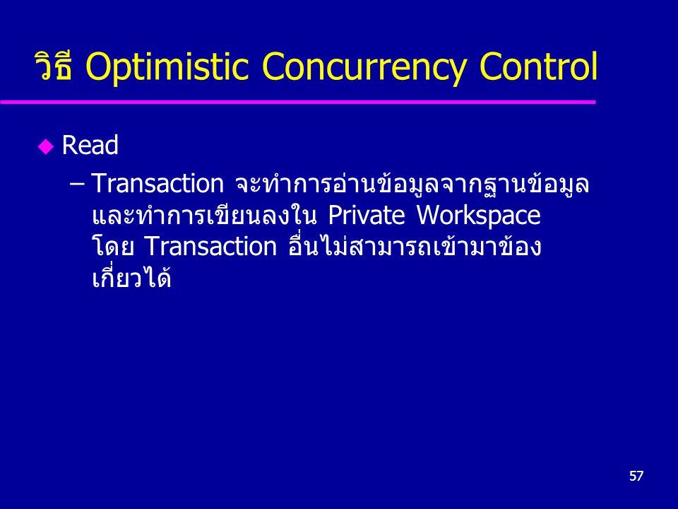57 วิธี Optimistic Concurrency Control u Read –Transaction จะทำการอ่านข้อมูลจากฐานข้อมูล และทำการเขียนลงใน Private Workspace โดย Transaction อื่นไม่สา