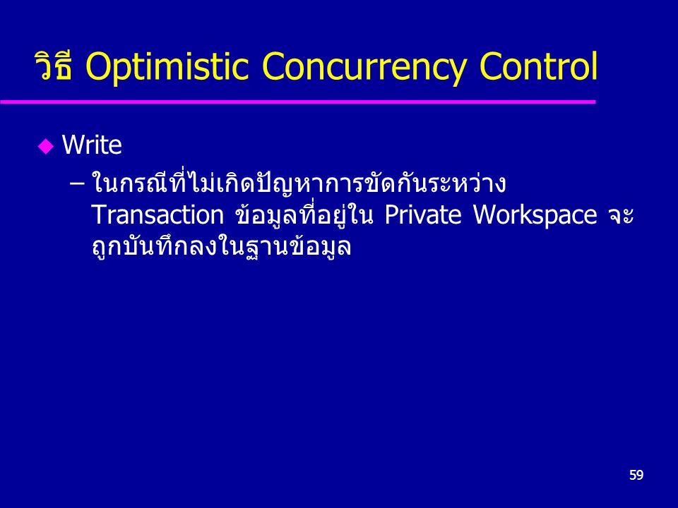 59 วิธี Optimistic Concurrency Control u Write –ในกรณีที่ไม่เกิดปัญหาการขัดกันระหว่าง Transaction ข้อมูลที่อยู่ใน Private Workspace จะ ถูกบันทึกลงในฐา
