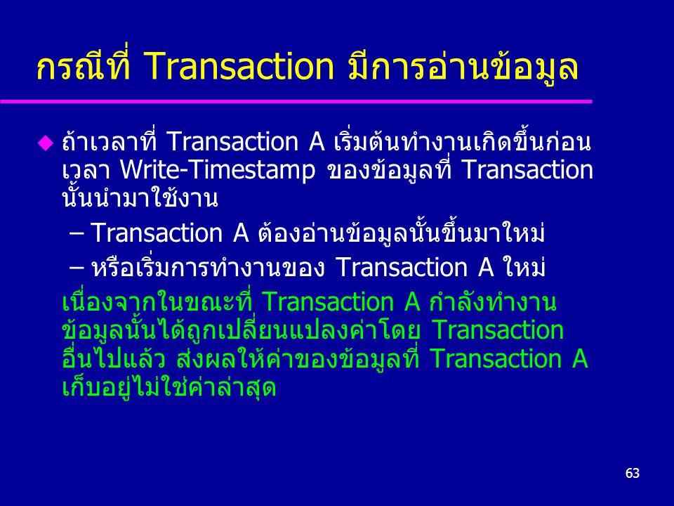 63 กรณีที่ Transaction มีการอ่านข้อมูล u ถ้าเวลาที่ Transaction A เริ่มต้นทำงานเกิดขึ้นก่อน เวลา Write-Timestamp ของข้อมูลที่ Transaction นั้นนำมาใช้ง