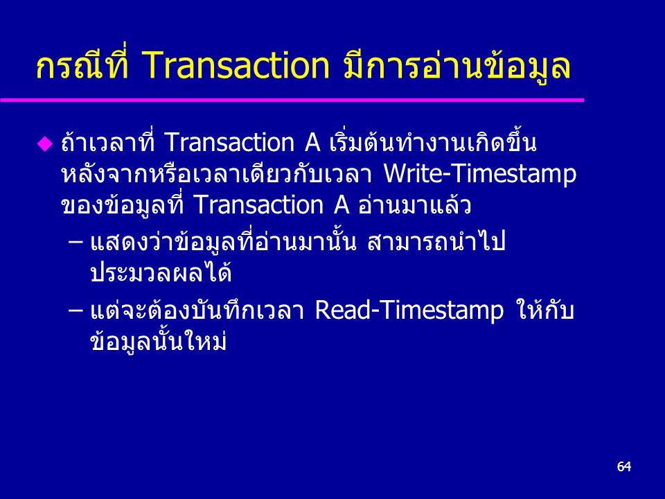 64 กรณีที่ Transaction มีการอ่านข้อมูล u ถ้าเวลาที่ Transaction A เริ่มต้นทำงานเกิดขึ้น หลังจากหรือเวลาเดียวกับเวลา Write-Timestamp ของข้อมูลที่ Trans