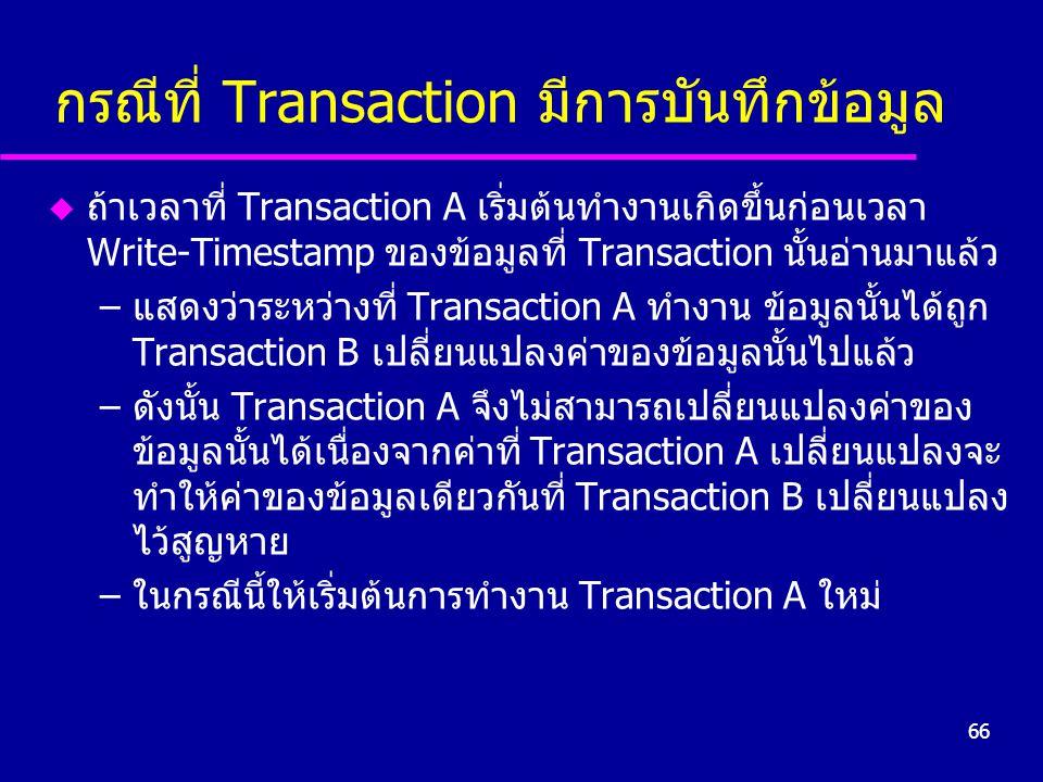 66 กรณีที่ Transaction มีการบันทึกข้อมูล u ถ้าเวลาที่ Transaction A เริ่มต้นทำงานเกิดขึ้นก่อนเวลา Write-Timestamp ของข้อมูลที่ Transaction นั้นอ่านมาแ