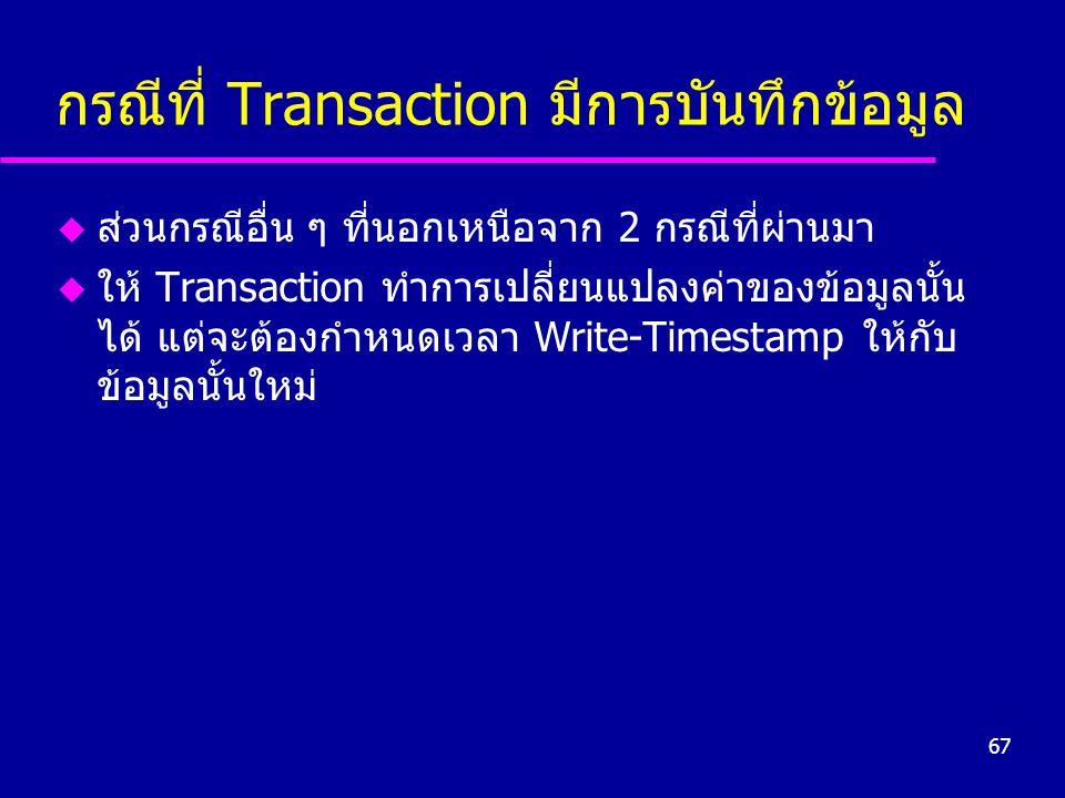 67 กรณีที่ Transaction มีการบันทึกข้อมูล u ส่วนกรณีอื่น ๆ ที่นอกเหนือจาก 2 กรณีที่ผ่านมา u ให้ Transaction ทำการเปลี่ยนแปลงค่าของข้อมูลนั้น ได้ แต่จะต