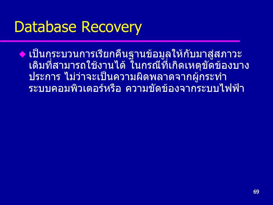 69 Database Recovery u เป็นกระบวนการเรียกคืนฐานข้อมูลให้กับมาสู่สภาวะ เดิมที่สามารถใช้งานได้ ในกรณีที่เกิดเหตุขัดข้องบาง ประการ ไม่ว่าจะเป็นความผิดพลา