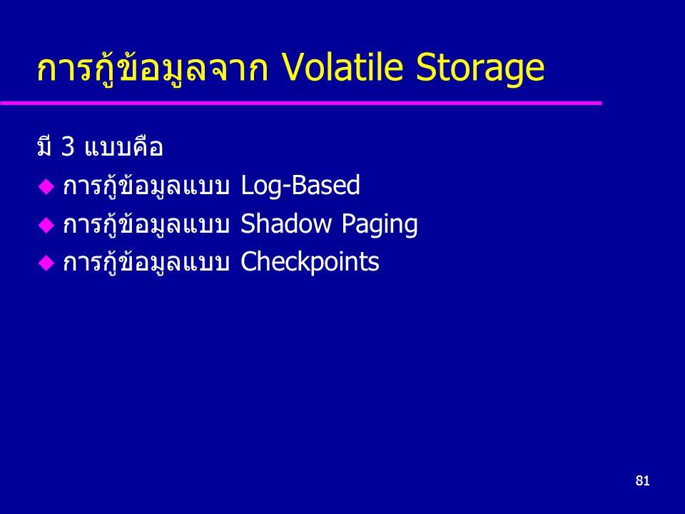 81 การกู้ข้อมูลจาก Volatile Storage มี 3 แบบคือ u การกู้ข้อมูลแบบ Log-Based u การกู้ข้อมูลแบบ Shadow Paging u การกู้ข้อมูลแบบ Checkpoints