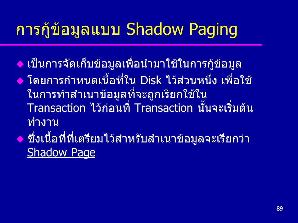 89 การกู้ข้อมูลแบบ Shadow Paging u เป็นการจัดเก็บข้อมูลเพื่อนำมาใช้ในการกู้ข้อมูล u โดยการกำหนดเนื้อที่ใน Disk ไว้ส่วนหนึ่ง เพื่อใช้ ในการทำสำเนาข้อมู
