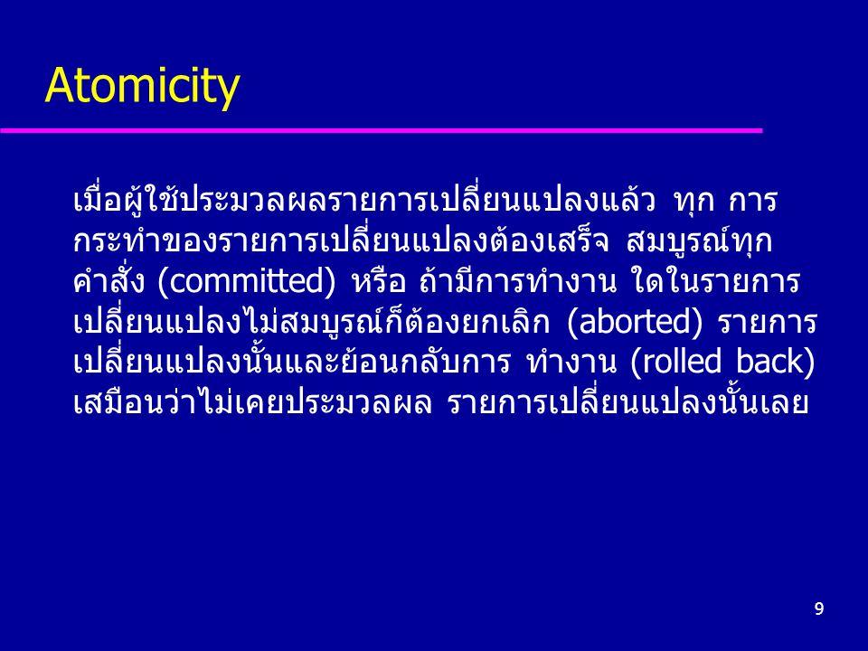 9 Atomicity เมื่อผู้ใช้ประมวลผลรายการเปลี่ยนแปลงแล้ว ทุก การ กระทำของรายการเปลี่ยนแปลงต้องเสร็จ สมบูรณ์ทุก คำสั่ง (committed) หรือ ถ้ามีการทำงาน ใดในร