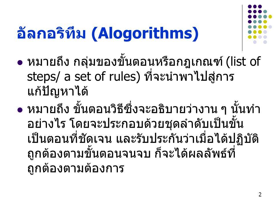 2 อัลกอริทึม (Alogorithms) หมายถึง กลุ่มของขั้นตอนหรือกฎเกณฑ์ (list of steps/ a set of rules) ที่จะนำพาไปสู่การ แก้ปัญหาได้ หมายถึง ขั้นตอนวิธีซึ่งจะอ