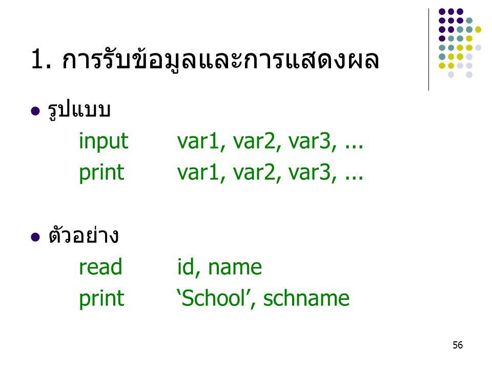 56 1. การรับข้อมูลและการแสดงผล รูปแบบ inputvar1, var2, var3,... printvar1, var2, var3,... ตัวอย่าง readid, name print'School', schname