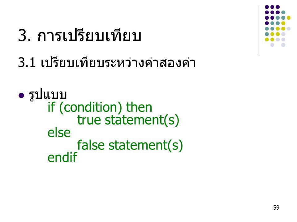 59 3. การเปรียบเทียบ 3.1 เปรียบเทียบระหว่างค่าสองค่า รูปแบบ if (condition) then true statement(s) else false statement(s) endif