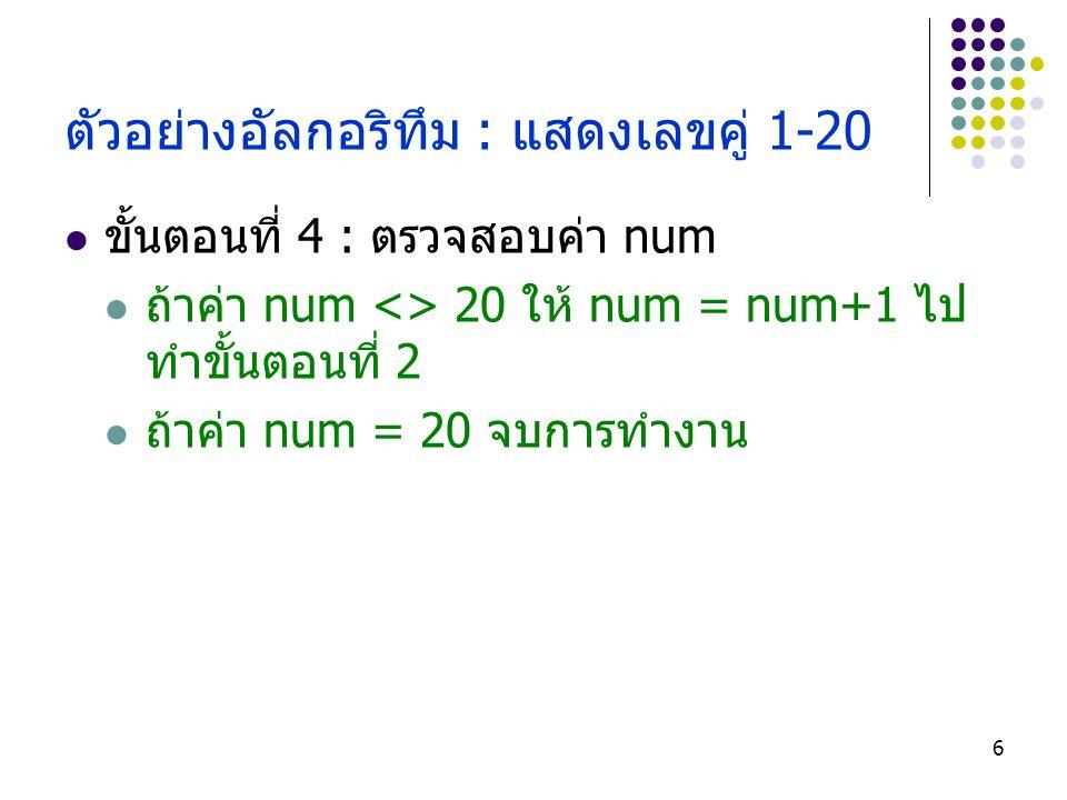 6 ตัวอย่างอัลกอริทึม : แสดงเลขคู่ 1-20 ขั้นตอนที่ 4 : ตรวจสอบค่า num ถ้าค่า num <> 20 ให้ num = num+1 ไป ทำขั้นตอนที่ 2 ถ้าค่า num = 20 จบการทำงาน