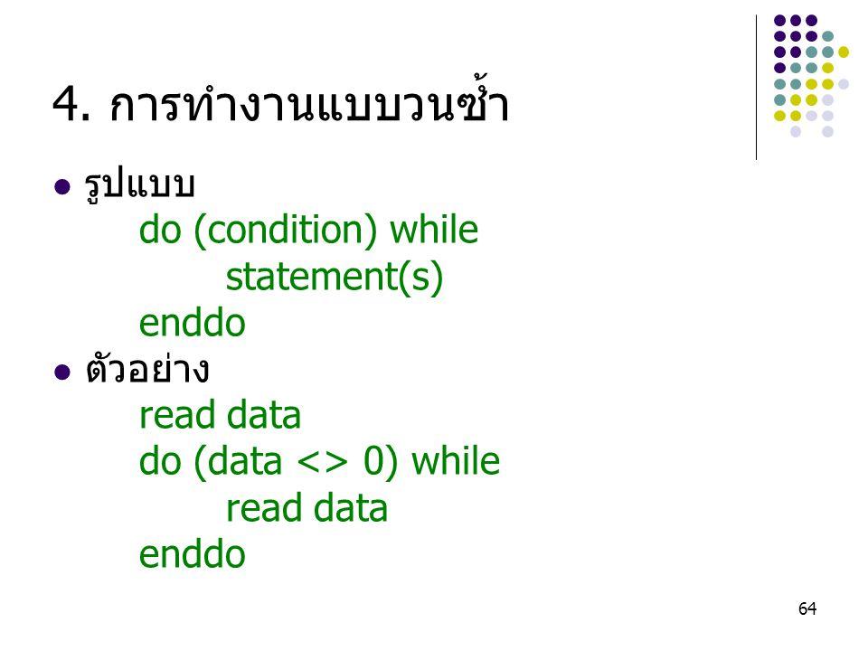 64 4. การทำงานแบบวนซ้ำ รูปแบบ do (condition) while statement(s) enddo ตัวอย่าง read data do (data <> 0) while read data enddo