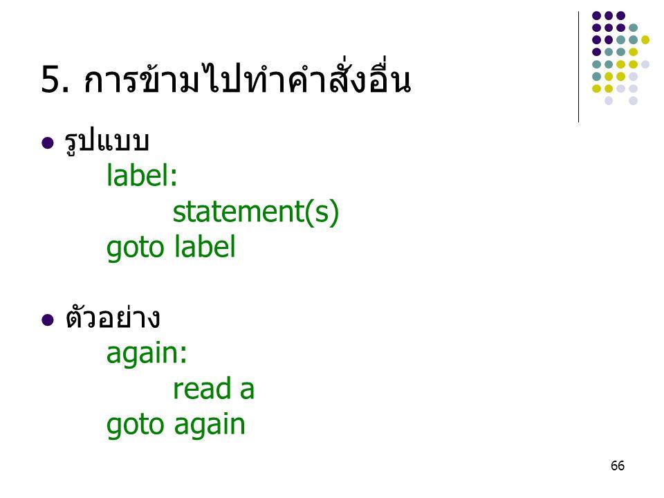 66 5. การข้ามไปทำคำสั่งอื่น รูปแบบ label: statement(s) goto label ตัวอย่าง again: read a goto again