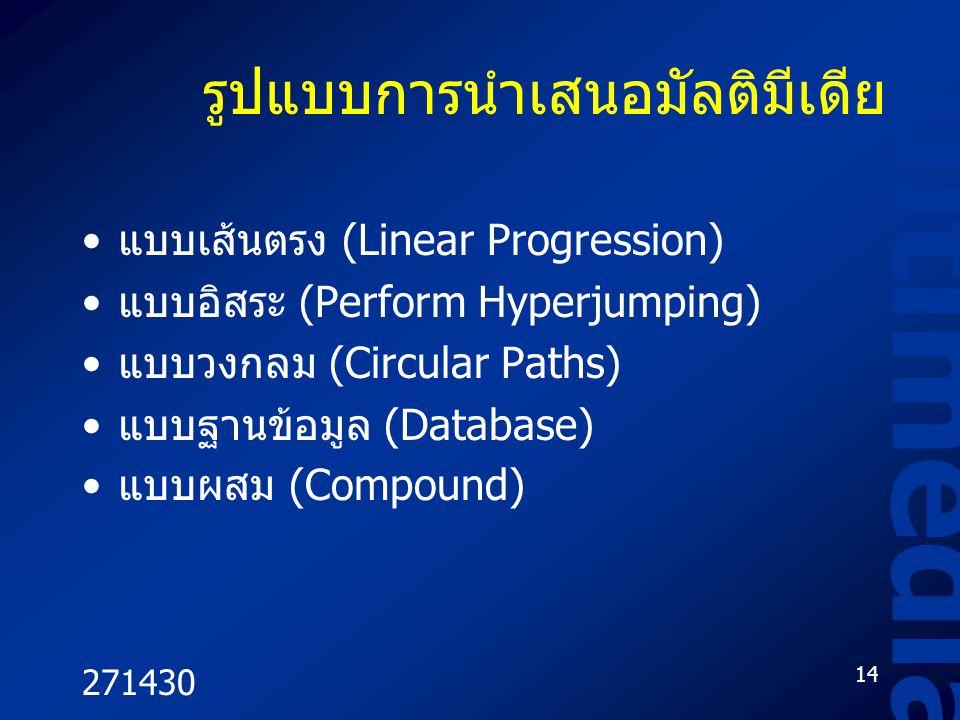 271430 14 Multimedia รูปแบบการนำเสนอมัลติมีเดีย แบบเส้นตรง (Linear Progression) แบบอิสระ (Perform Hyperjumping) แบบวงกลม (Circular Paths) แบบฐานข้อมูล