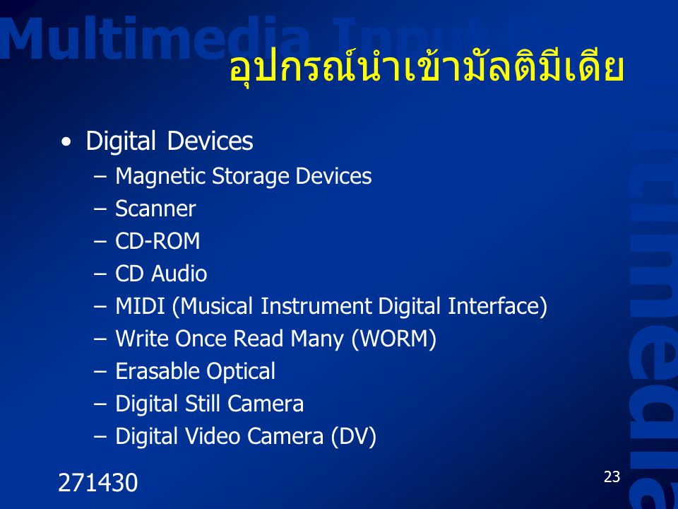 271430 23 Multimedia Input Device Multimedia อุปกรณ์นำเข้ามัลติมีเดีย Digital Devices –Magnetic Storage Devices –Scanner –CD-ROM –CD Audio –MIDI (Musical Instrument Digital Interface) –Write Once Read Many (WORM) –Erasable Optical –Digital Still Camera –Digital Video Camera (DV)