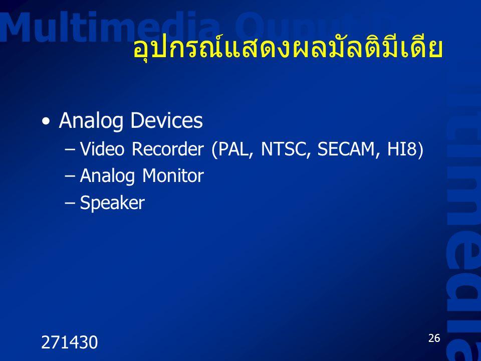 271430 26 Multimedia Ouput Device Multimedia อุปกรณ์แสดงผลมัลติมีเดีย Analog Devices –Video Recorder (PAL, NTSC, SECAM, HI8) –Analog Monitor –Speaker