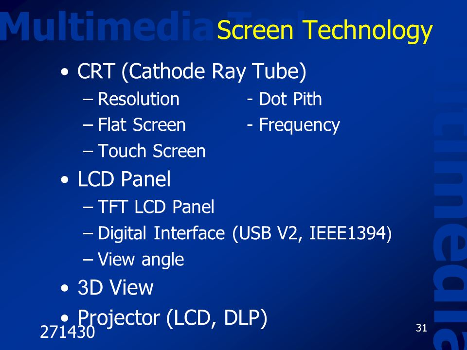271430 31 Multimedia Technology Multimedia Screen Technology CRT (Cathode Ray Tube) –Resolution- Dot Pith –Flat Screen- Frequency –Touch Screen LCD Panel –TFT LCD Panel –Digital Interface (USB V2, IEEE1394) –View angle 3D View Projector (LCD, DLP)