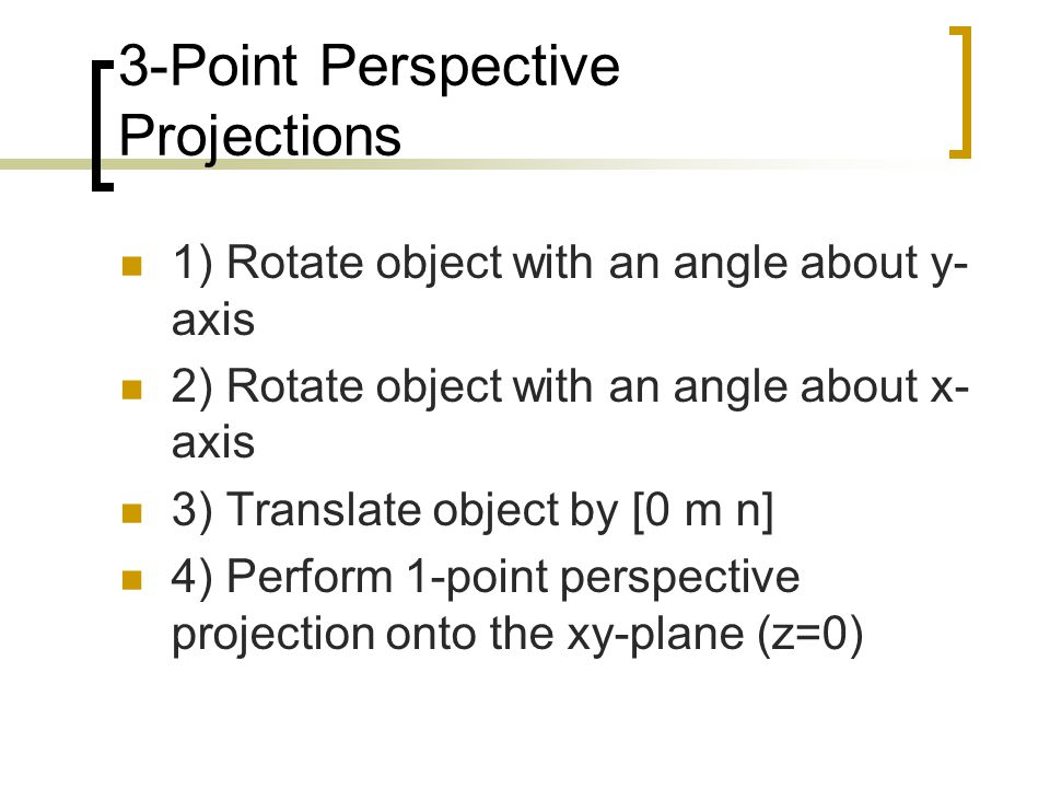 3-Point Perspective Projections 1) Rotate object with an angle about y- axis 2) Rotate object with an angle about x- axis 3) Translate object by [0 m