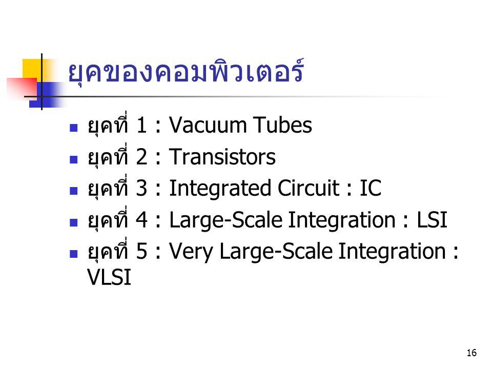16 ยุคที่ 1 : Vacuum Tubes ยุคที่ 2 : Transistors ยุคที่ 3 : Integrated Circuit : IC ยุคที่ 4 : Large-Scale Integration : LSI ยุคที่ 5 : Very Large-Sc