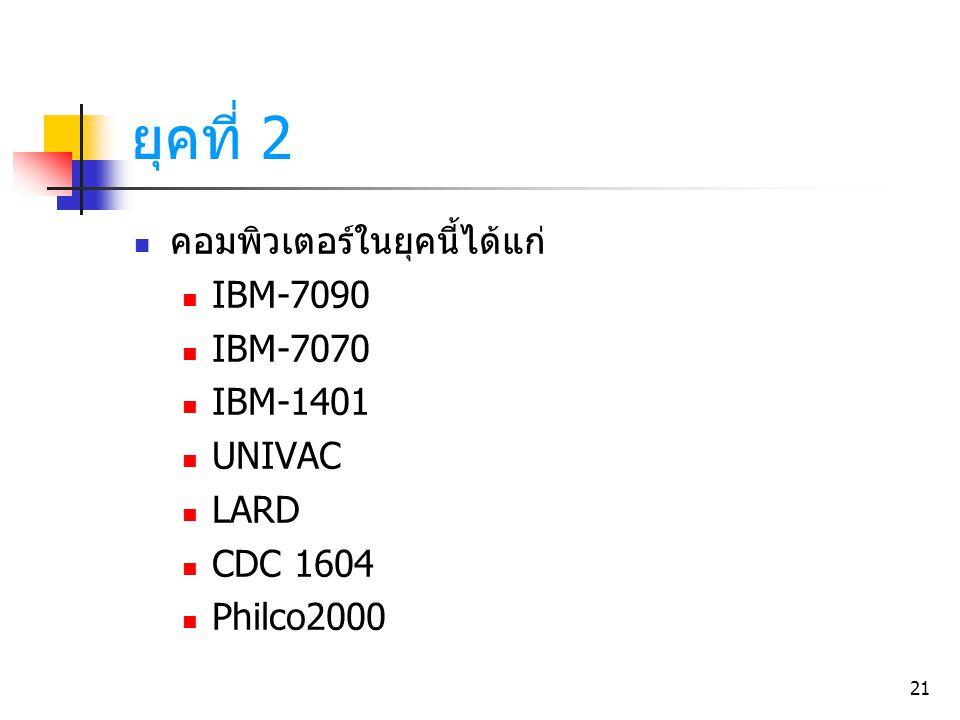 21 คอมพิวเตอร์ในยุคนี้ได้แก่ IBM-7090 IBM-7070 IBM-1401 UNIVAC LARD CDC 1604 Philco2000 ยุคที่ 2